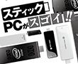 特別企画:スティックPCがスゴイ!!